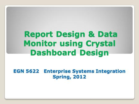 Report Design & Data Monitor using Crystal Dashboard Design EGN 5622 Enterprise Systems Integration Spring, 2012 Report Design & Data Monitor using Crystal.