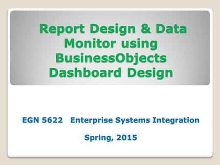 Report Design & Data Monitor using BusinessObjects Dashboard Design EGN 5622 Enterprise Systems Integration Spring, 2015 Report Design & Data Monitor using.