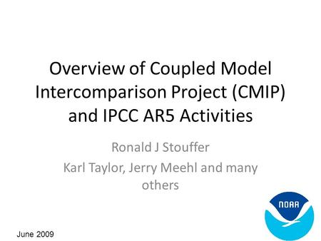 Overview of Coupled Model Intercomparison Project (CMIP) and IPCC AR5 Activities Ronald J Stouffer Karl Taylor, Jerry Meehl and many others June 2009.