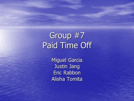 Group #7 Paid Time Off Miguel Garcia Justin Jang Eric Rabbon Alisha Tomita.