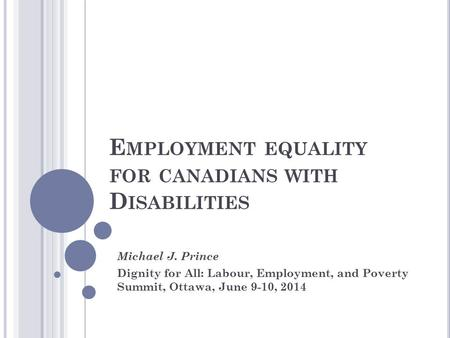 E MPLOYMENT EQUALITY FOR CANADIANS WITH D ISABILITIES Michael J. Prince Dignity for All: Labour, Employment, and Poverty Summit, Ottawa, June 9-10, 2014.