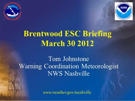 Tom Johnstone Warning Coordination Meteorologist NWS Nashville Brentwood ESC Briefing March 30 2012 www.weather.gov/nashville.