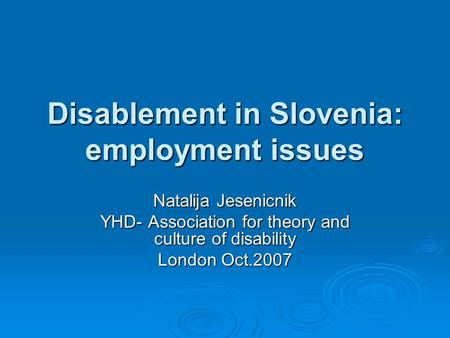 Disablement in Slovenia: employment issues Natalija Jesenicnik YHD- Association for theory and culture of disability London Oct.2007.