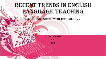 RECENT TRENDS IN ENGLISH LANGUAGE TEACHING ( TEACHING ENGLISH WITH TECHNOLOGY ) Sri kurnia Asih 6 C ICT.