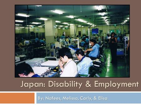 By: Nafees, Melissa, Carly, & Elisa Japan: Disability & Employment.