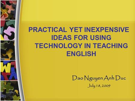 PRACTICAL YET INEXPENSIVE IDEAS FOR USING TECHNOLOGY IN TEACHING ENGLISH Dao Nguyen Anh Duc July 18, 2009.