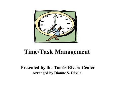 Time/Task Management Presented by the Tomás Rivera Center Arranged by Dionne S. Dávila.