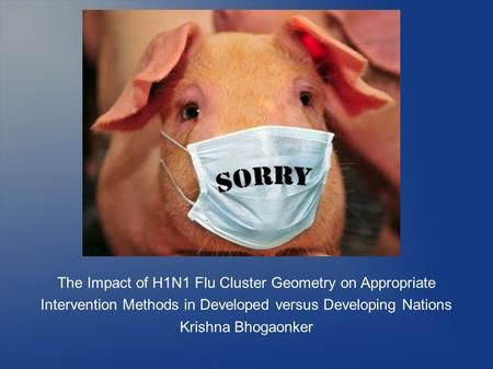 The Impact of H1N1 Flu Cluster Geometry on Appropriate Intervention Methods in Developed versus Developing Nations Krishna Bhogaonker.
