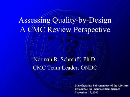 Assessing Quality-by-Design A CMC Review Perspective Norman R. Schmuff, Ph.D. CMC Team Leader, ONDC Manufacturing Subcommittee of the Advisory Committee.
