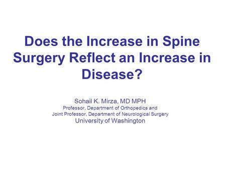 Does the Increase in Spine Surgery Reflect an Increase in Disease? Sohail K. Mirza, MD MPH Professor, Department of Orthopedics and Joint Professor, Department.