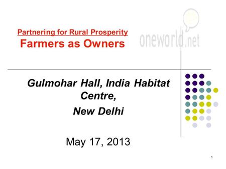 1 Gulmohar Hall, India Habitat Centre, New Delhi May 17, 2013 Partnering for Rural Prosperity Farmers as Owners.