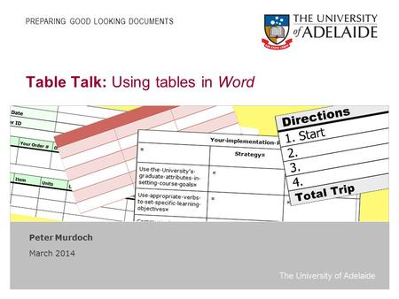 The University of Adelaide Table Talk: Using tables in Word Peter Murdoch March 2014 PREPARING GOOD LOOKING DOCUMENTS.