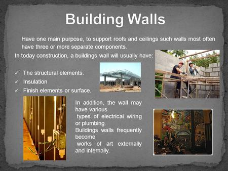 Building Walls Have one main purpose, to support roofs and ceilings such walls most often have three or more separate components. In today construction,