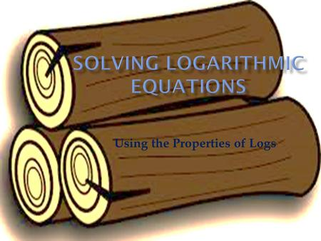 Using the Properties of Logs. You already learned how to solve simple log equations. Now we are going a step or two farther. These equations are solved.