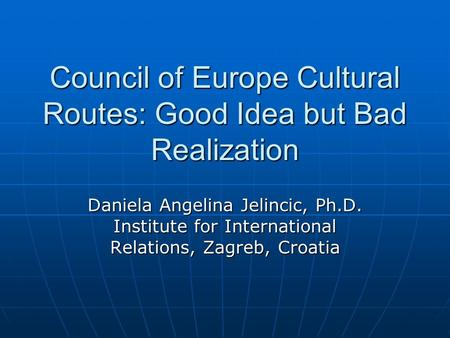 Council of Europe Cultural Routes: Good Idea but Bad Realization Daniela Angelina Jelincic, Ph.D. Institute for International Relations, Zagreb, Croatia.