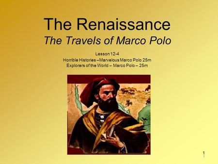 1 The Renaissance The Travels of Marco Polo Lesson 12-4 Horrible Histories –Marvelous Marco Polo 25m Explorers of the World – Marco Polo – 25m 1.