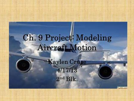 Ch. 9 Project: Modeling Aircraft Motion Kaylen Cruse 4/17/13 2 nd Blk.