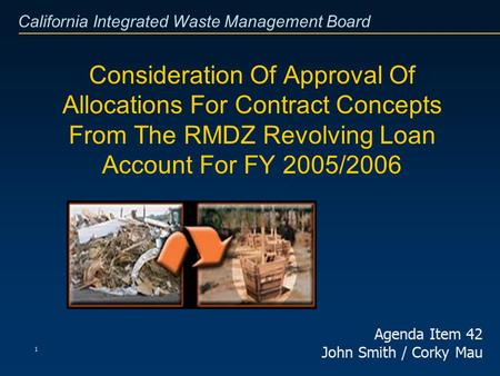 California Integrated Waste Management Board 1 Consideration Of Approval Of Allocations For Contract Concepts From The RMDZ Revolving Loan Account For.