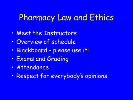 Pharmacy Law and Ethics Meet the Instructors Overview of schedule Blackboard – please use it! Exams and Grading Attendance Respect for everybody's opinions.