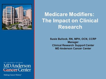 Medicare Modifiers: The Impact on Clinical Research Susie Bullock, RN, MPH, OCN, CCRP Manager Clinical Research Support Center MD Anderson Cancer Center.
