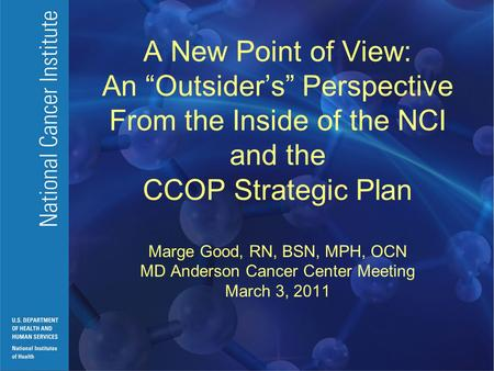 "A New Point of View: An ""Outsider's"" Perspective From the Inside of the NCI and the CCOP Strategic Plan Marge Good, RN, BSN, MPH, OCN MD Anderson Cancer."