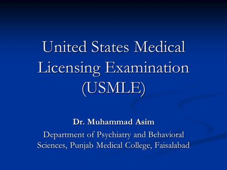 United States Medical Licensing Examination (USMLE) Dr. Muhammad Asim Department of Psychiatry and Behavioral Sciences, Punjab Medical College, Faisalabad.