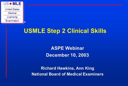 US MLE United States Medical Licensing Examination u TM USMLE Step 2 Clinical Skills ASPE Webinar December 10, 2003 Richard Hawkins, Ann King National.