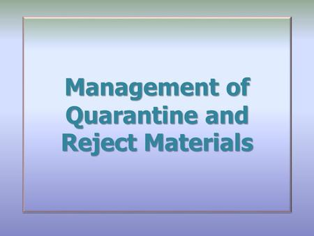 Management of Quarantine and Reject Materials. Overview Introduction Scope Glossary Responsibilities The Requirements Introduction Scope Glossary Responsibilities.