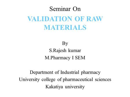 Seminar On VALIDATION OF RAW MATERIALS By S.Rajesh kumar M.Pharmacy I SEM Department of Industrial pharmacy University college of pharmaceutical sciences.