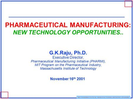 MIT PHARMACEUTICAL MANUFACTURING INITIATIVE (PHARMI) PHARMACEUTICAL MANUFACTURING: NEW TECHNOLOGY OPPORTUNITIES.. G.K.Raju, Ph.D. Executive Director, Pharmaceutical.