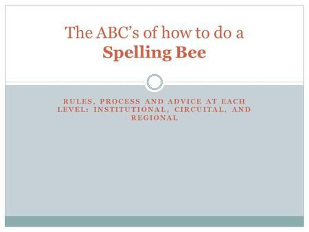 RULES, PROCESS AND ADVICE AT EACH LEVEL: INSTITUTIONAL, CIRCUITAL, AND REGIONAL The ABC's of how to do a Spelling Bee.