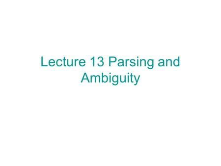 Lecture 13 Parsing and Ambiguity. Given a string x and a CFG G = (V, Σ, R, S), determine whether x L(G) and if x L(G), find a derivation S * x. This problem.