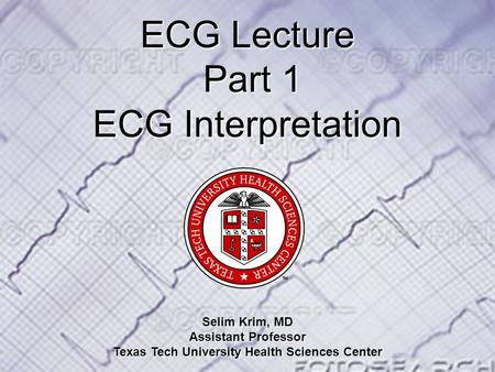 ECG Lecture Part 1 ECG Lecture Part 1 ECG Interpretation Selim Krim, MD Assistant Professor Texas Tech University Health Sciences Center.