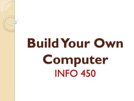Build Your Own Computer INFO 450. Reasons to Build a PC Computers are surprisingly easy to build. * Money Saving * Performance * Satisfy Personal needs.