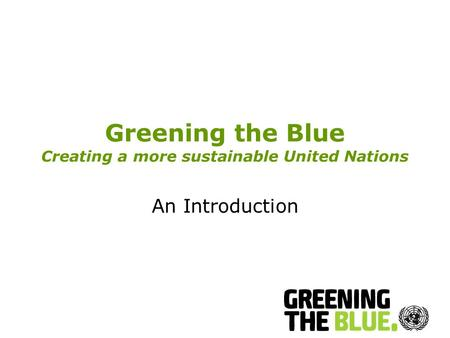 Greening the Blue Creating a more sustainable United Nations An Introduction.