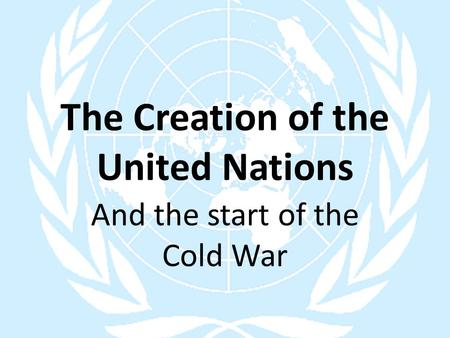 The Creation of the United Nations And the start of the Cold War.