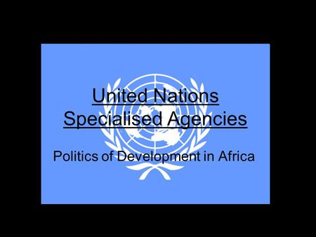 United Nations Specialised Agencies Politics of Development in Africa.
