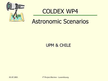 02.07.20031 st Project Review – Luxembourg COLDEX WP4 Astronomic Scenarios UPM & CHILE.