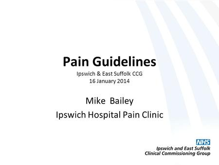 Pain Guidelines Ipswich & East Suffolk CCG 16 January 2014 Mike Bailey Ipswich Hospital Pain Clinic.