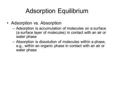 Adsorption Equilibrium Adsorption vs. Absorption –Adsorption is accumulation of molecules on a surface (a surface layer of molecules) in contact with an.