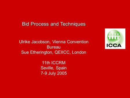 Bid Process and Techniques Ulrike Jacobson, Vienna Convention Bureau Sue Etherington, QEIICC, London 11th ICCRM Seville, Spain 7-9 July 2005.