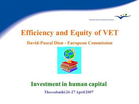 Efficiency and Equity of VET David-Pascal Dion - European Commission Investment in human capital Thessaloniki 26-27 April 2007.