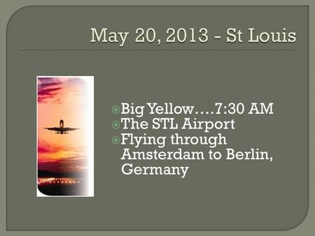  Big Yellow….7:30 AM  The STL Airport  Flying through Amsterdam to Berlin, Germany.