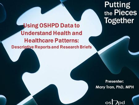 Using OSHPD Data to Understand Health and Healthcare Patterns: Descriptive Reports and Research Briefs Presenter: Mary Tran, PhD, MPH.