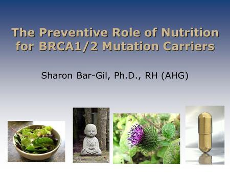 The Preventive Role of Nutrition for BRCA1/2 Mutation Carriers The Preventive Role of Nutrition for BRCA1/2 Mutation Carriers Sharon Bar-Gil, Ph.D., RH.