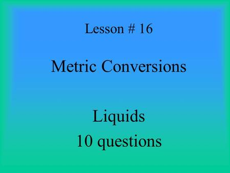 Lesson # 16 Metric Conversions Liquids 10 questions.