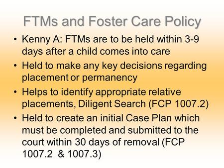 FTMs and Foster Care Policy Kenny A: FTMs are to be held within 3-9 days after a child comes into care Held to make any key decisions regarding placement.
