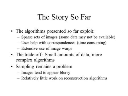 The Story So Far The algorithms presented so far exploit: –Sparse sets of images (some data may not be available) –User help with correspondences (time.