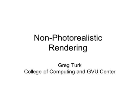 Non-Photorealistic Rendering Greg Turk College of Computing and GVU Center.