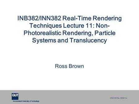 Queensland University of Technology CRICOS No. 000213J INB382/INN382 Real-Time Rendering Techniques Lecture 11: Non- Photorealistic Rendering, <strong>Particle</strong>.